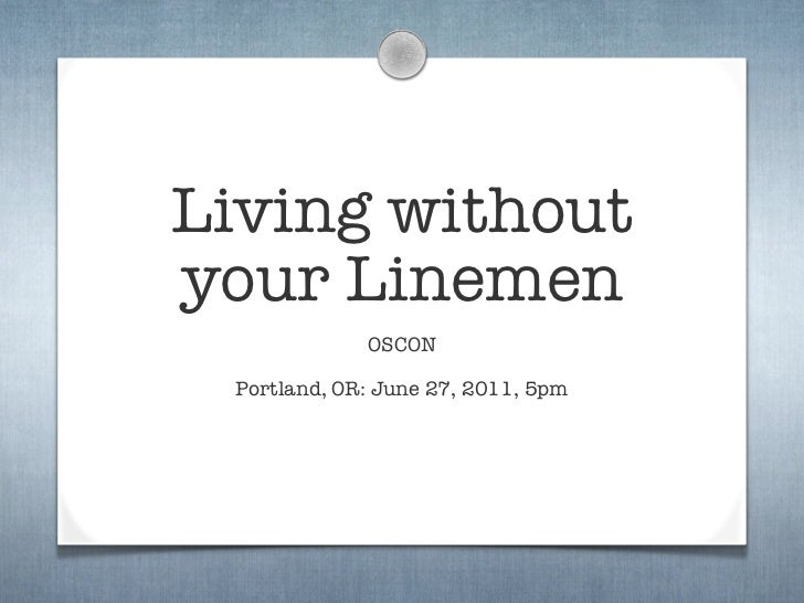 Living withoutyour Linemen             OSCON Portland, OR: June 27, 2011, 5pm