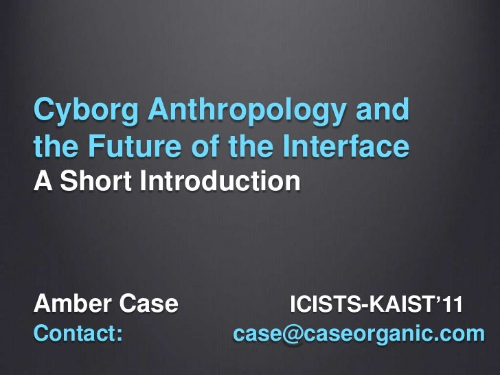 CyborgAnthropology and theFuture of the Interface A Short Introduction<br />Amber CaseICISTS-KAIST'11<br />Contact: cas...