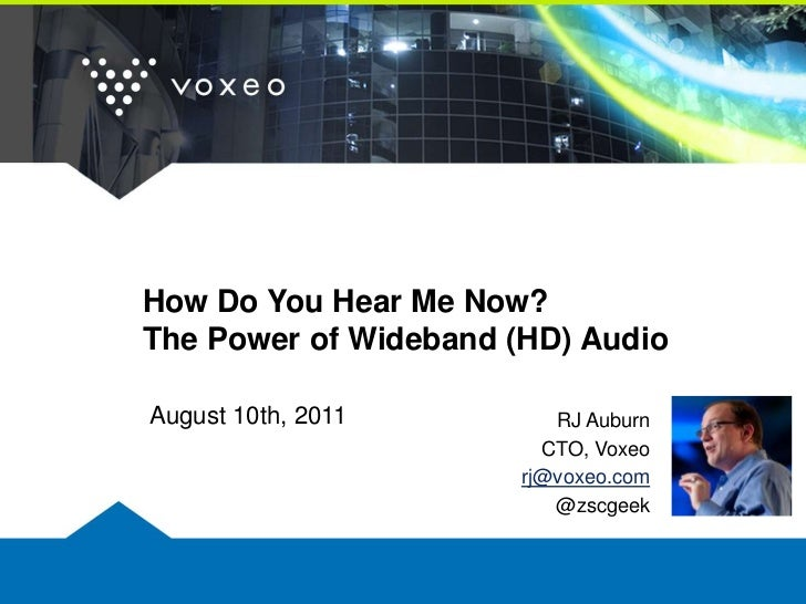 How Do You Hear Me Now?The Power of Wideband (HD) Audio<br />August 10th, 2011<br />RJ Auburn<br />CTO, Voxeo<br />rj@voxe...