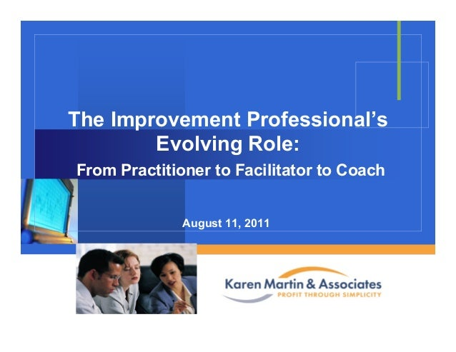 Company LOGO The Improvement Professional's Evolving Role: From Practitioner to Facilitator to Coach August 11, 2011