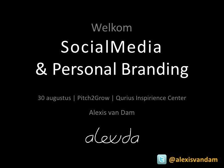 Welkom   SocialMedia& Personal Branding30 augustus | Pitch2Grow | Qurius Inspirience Center                 Alexis van Dam...