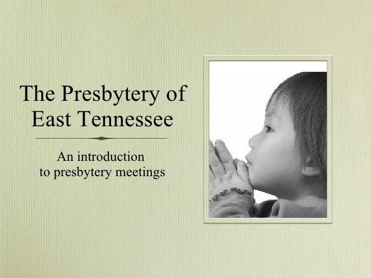 The Presbytery of East Tennessee <ul><li>An introduction  </li></ul><ul><li>to presbytery meetings </li></ul>