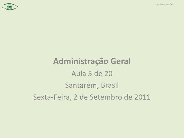 Administração Geral<br />Aula 5 de 20<br />Santarém, Brasil<br />Sexta-Feira, 2 de Setembro de 2011<br />