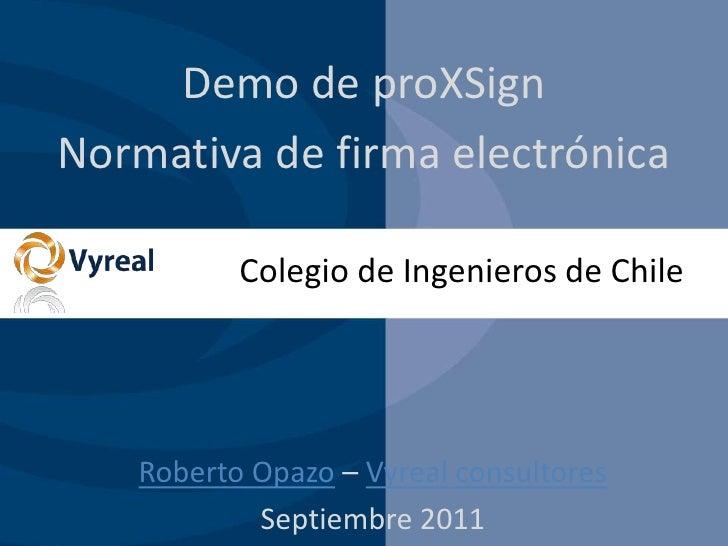 Demo de proXSign<br />Normativa de firma electrónica<br />Colegio de Ingenieros de Chile<br />Roberto Opazo – Vyreal consu...