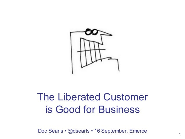 1 The Liberated Customer is Good for Business Doc Searls • @dsearls • 16 September, Emerce
