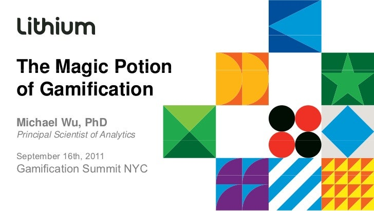 The Magic Potionof GamificationMichael Wu, PhDPrincipal Scientist of AnalyticsSeptember 16th, 2011Gamification Summit NYC