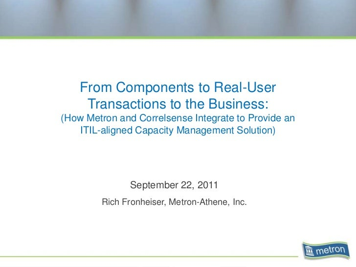 From Components to Real-User     Transactions to the Business:(How Metron and Correlsense Integrate to Provide an   ITIL-a...