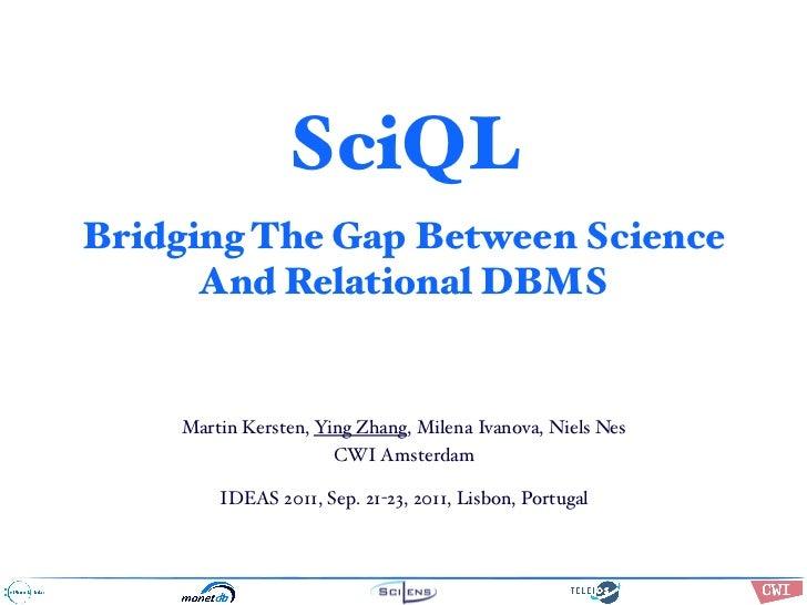 SciQLBridging The Gap Between Science      And Relational DBMS    Martin Kersten, Ying Zhang, Milena Ivanova, Niels Nes   ...