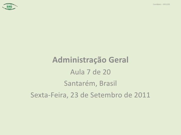 Administração Geral<br />Aula 7 de 20<br />Santarém, Brasil<br />Sexta-Feira, 23 de Setembro de 2011<br />