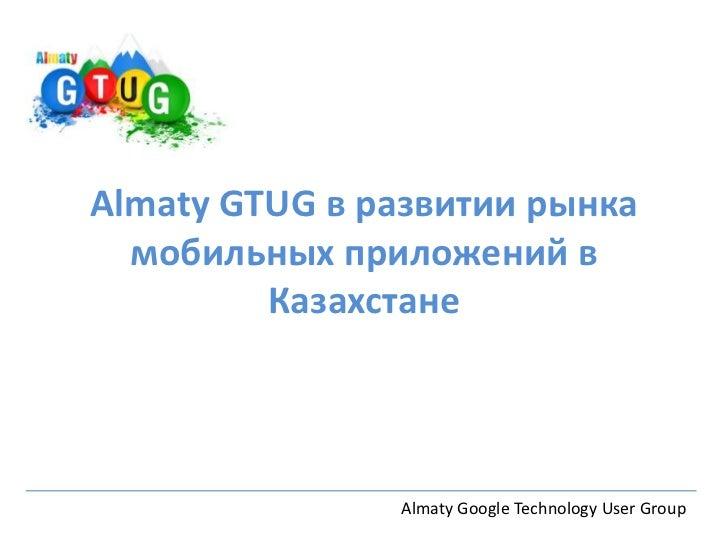 Almaty GTUG в развитии рынка  мобильных приложений в         Казахстане               Almaty Google Technology User Group