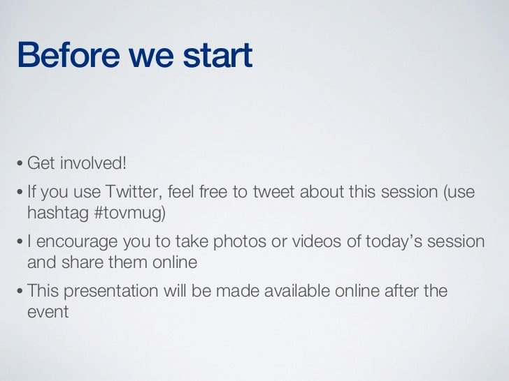 Before we start• Get    involved!• If   you use Twitter, feel free to tweet about this session (use  hashtag #tovmug)•I en...