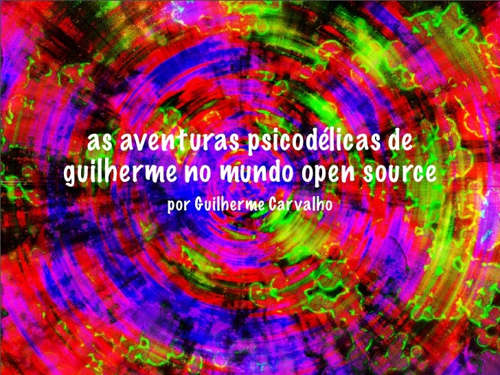 as aventuras psicodélicas deguilherme no mundo open source        por Guilherme Car valho