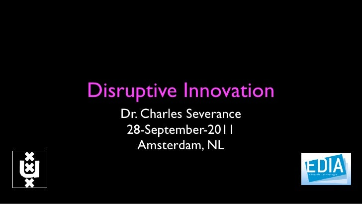 Disruptive Innovation   Dr. Charles Severance    28-September-2011      Amsterdam, NL
