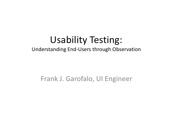 Usability Testing:Understanding End-Users through Observation<br />Frank J. Garofalo, UI Engineer<br />