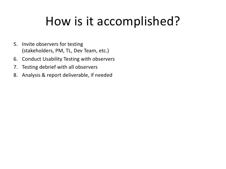 How is it accomplished? <br />Invite observers for testing (stakeholders, PM, TL, Dev Team, etc.)<br />Conduct Usability T...