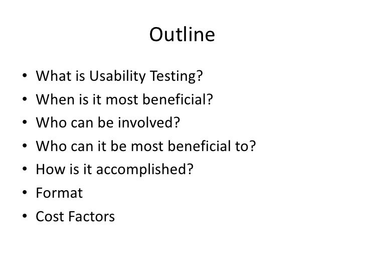 Outline<br />What is Usability Testing?<br />When is it most beneficial?<br />Who can be involved?<br />Who can it be most...