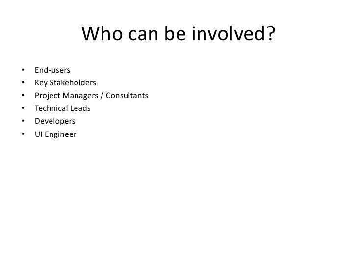 Who can be involved?<br />End-users<br />Key Stakeholders<br />Project Managers / Consultants<br />Technical Leads<br />De...