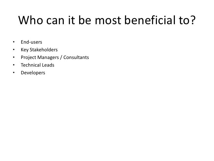 Who can it be most beneficial to?<br />End-users<br />Key Stakeholders<br />Project Managers / Consultants<br />Technical ...