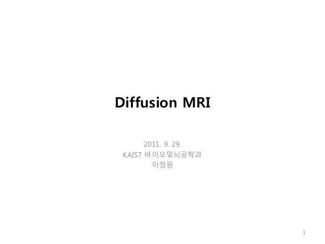 Diffusion MRI 2011. 9. 29. KAIST 바이오및뇌공학과 이정원 1