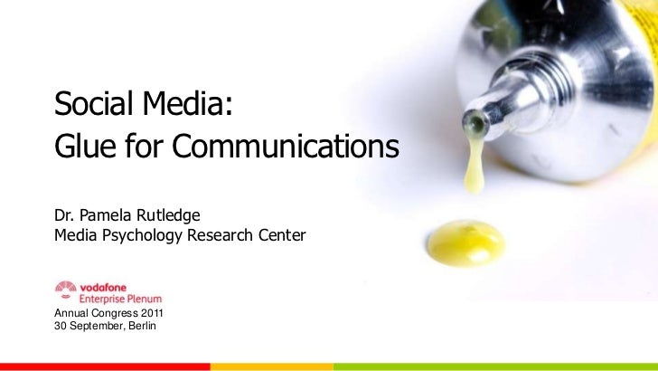Social Media:Glue for CommunicationsDr. Pamela RutledgeMedia Psychology Research CenterAnnual Congress 201130 September, B...