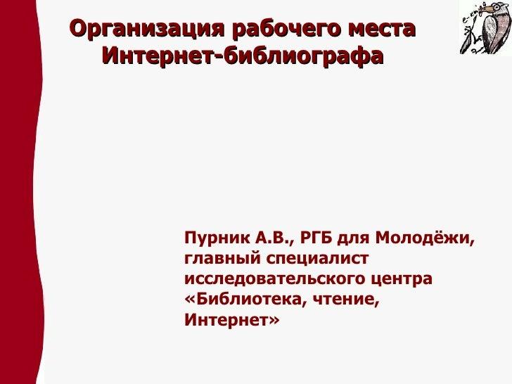 Организация рабочего места Интернет-библиографа Пурник А.В., РГБ для Молодёжи, главный специалист исследовательского центр...