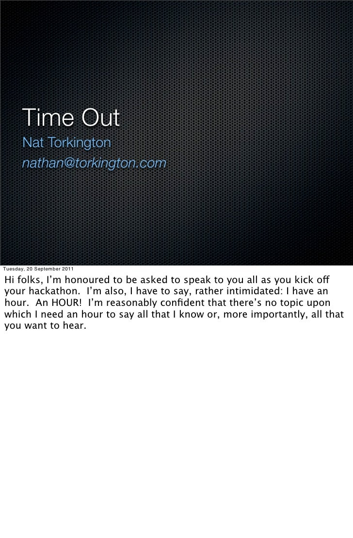 Time Out       Nat Torkington       nathan@torkington.comTuesday, 20 September 2011Hi folks, I'm honoured to be asked to s...