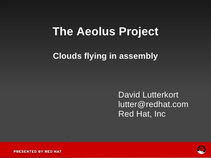 The Aeolus Project Clouds flying in assembly David Lutterkort [email_address] Red Hat, Inc