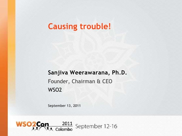 Causing trouble!<br />Sanjiva Weerawarana, Ph.D.<br />Founder, Chairman & CEO<br />WSO2<br />September 13, 2011<br />