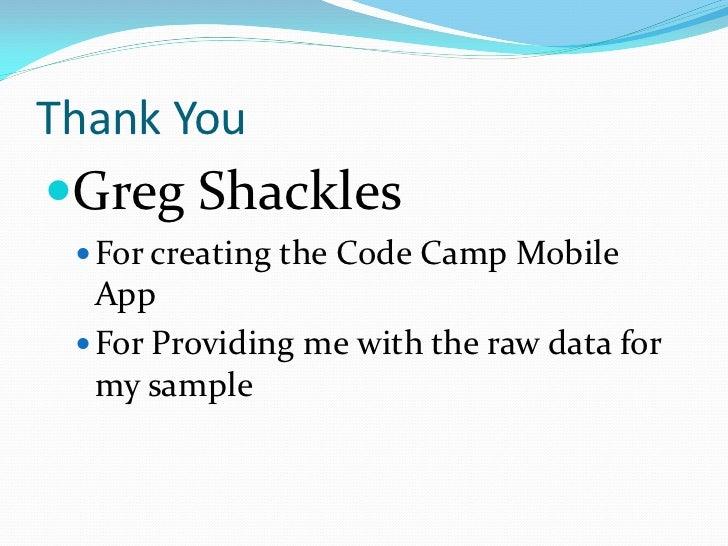 Thank YouGreg Shackles  For creating the Code Camp Mobile   App  For Providing me with the raw data for   my sample