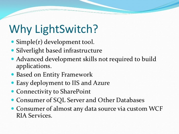 Why LightSwitch? Simple(r) development tool. Silverlight based infrastructure Advanced development skills not required ...
