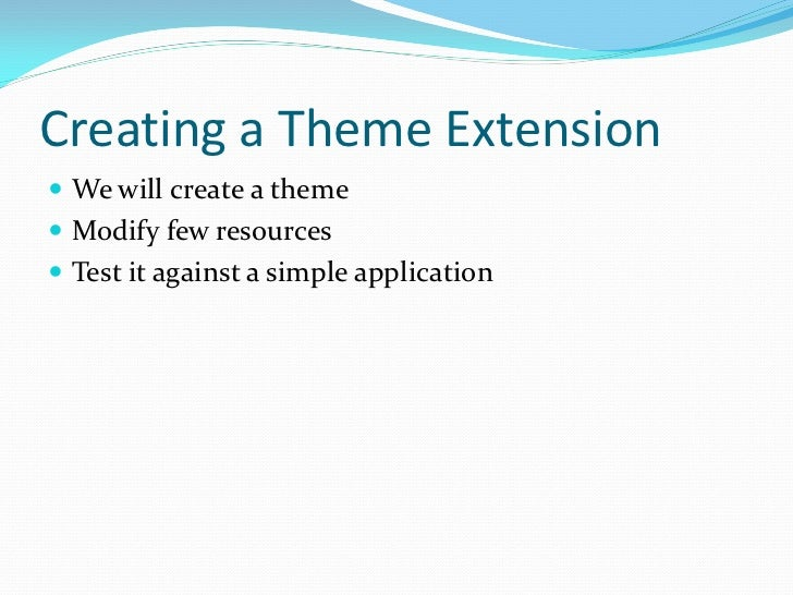Creating a Theme Extension We will create a theme Modify few resources Test it against a simple application
