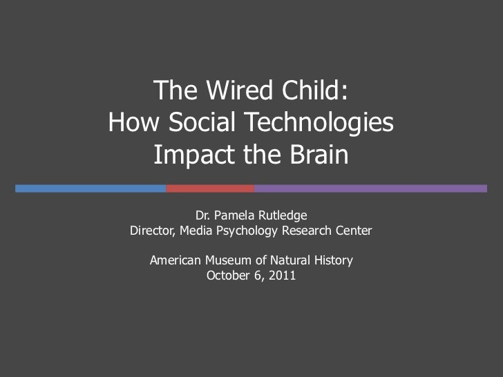 The Wired Child:How Social Technologies   Impact the Brain             Dr. Pamela Rutledge Director, Media Psychology Rese...