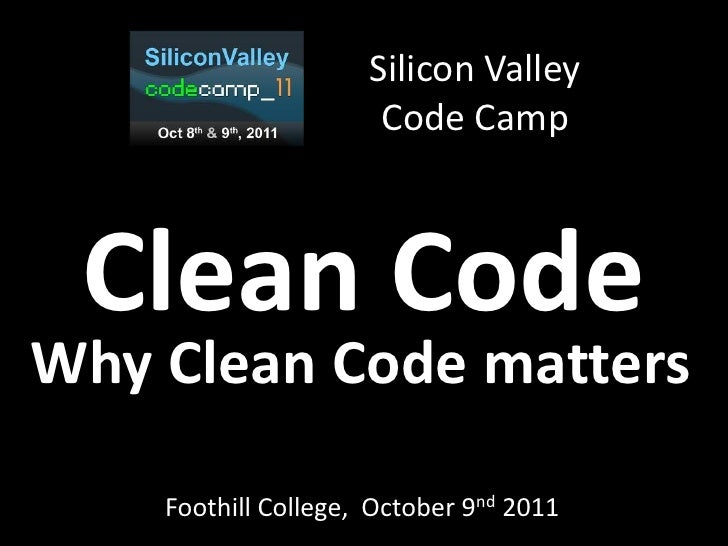 Silicon Valley                      Code Camp Clean CodeWhy Clean Code matters    Foothill College, October 9nd 2011