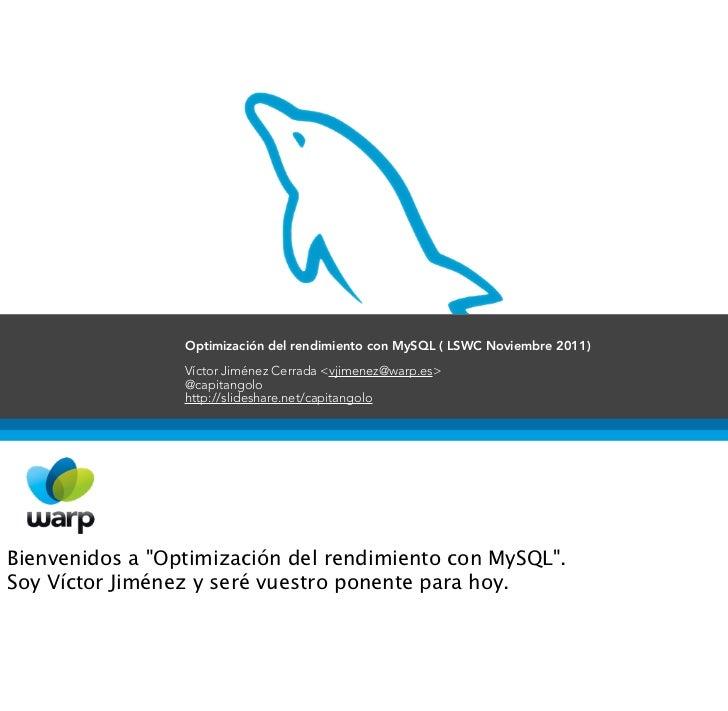 Optimización del rendimiento con MySQL ( LSWC Noviembre 2011)                 Víctor Jiménez Cerrada <vjimenez@warp.es>   ...