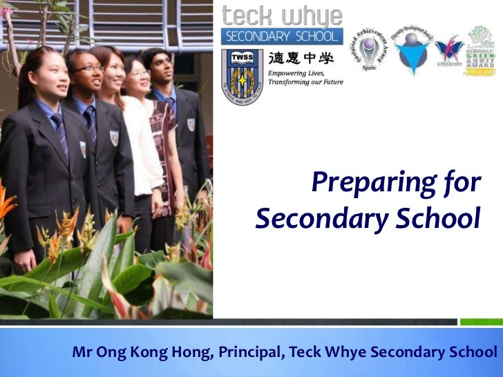 Preparing for Secondary School<br />Mr Ong Kong Hong, Principal, TeckWhye Secondary School<br />