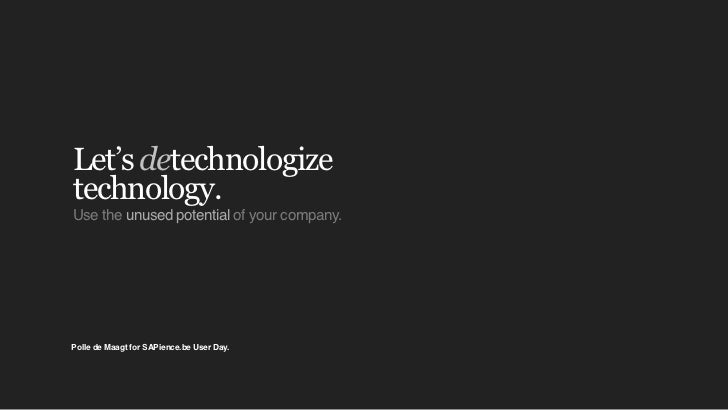 Let's detechnologizetechnology.Use the unused potential of your company.Polle de Maagt for SAPience.be User Day.