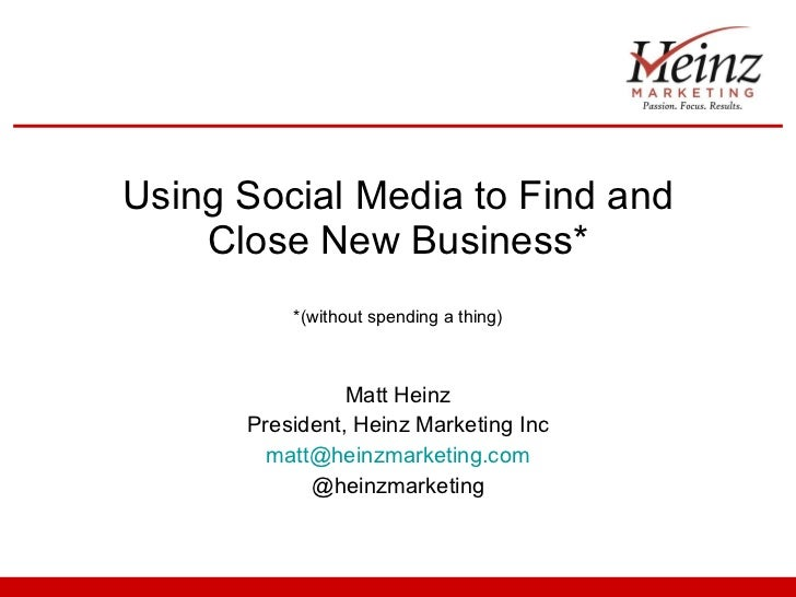 Using Social Media to Find and Close New Business* *(without spending a thing) Matt Heinz President, Heinz Marketing Inc [...