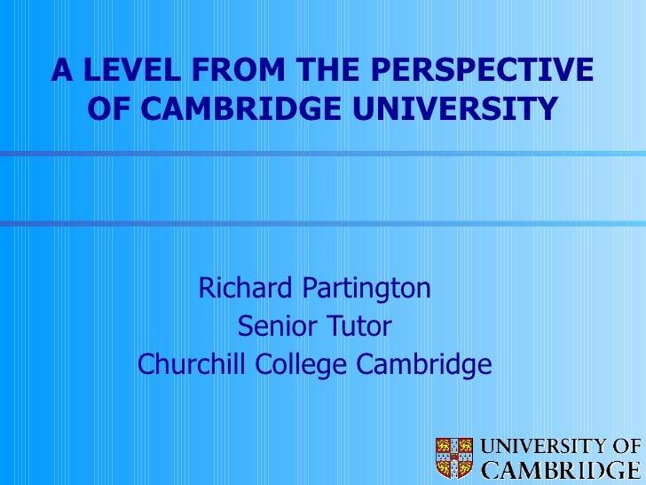 A LEVEL FROM THE PERSPECTIVE OF CAMBRIDGE UNIVERSITY Richard Partington Senior Tutor Churchill College Cambridge