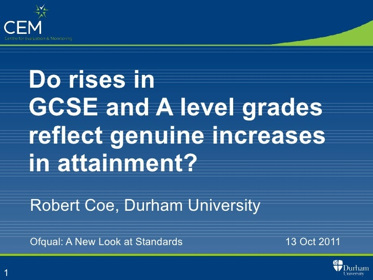 Do rises in  GCSE and A level grades reflect genuine increases in attainment? Robert Coe, Durham University Ofqual: A New ...
