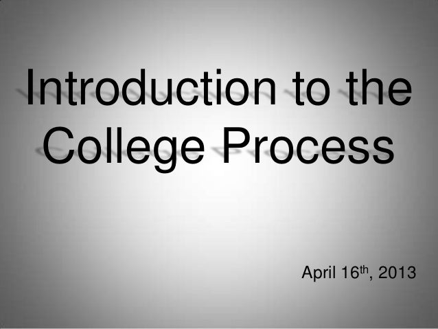 Introduction to theCollege ProcessApril 16th, 2013