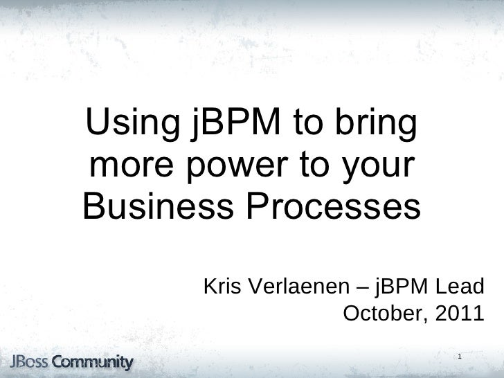 Kris Verlaenen – jBPM Lead October, 2011 jBPM5 : Bringing more Power to your Business Processes Using jBPM to bring more p...