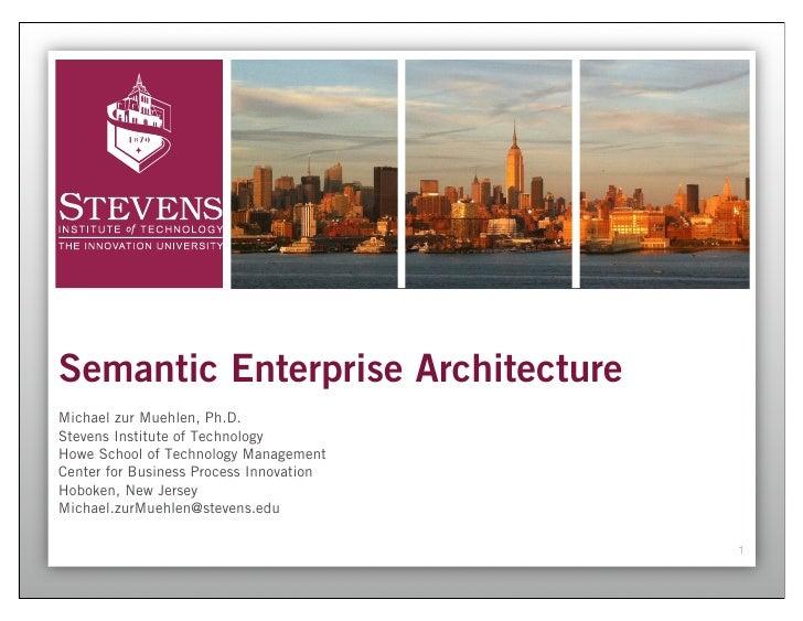 Semantic Enterprise ArchitectureMichael zur Muehlen, Ph.D.Stevens Institute of TechnologyHowe School of Technology Managem...