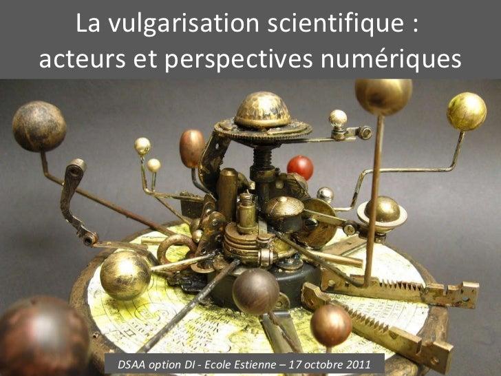La vulgarisation scientifique :  acteurs et perspectives numériques DSAA option DI - Ecole Estienne – 17 octobre 2011