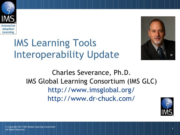 Charles Severance, Ph.D. IMS Global Learning Consortium (IMS GLC) http://www.imsglobal.org/ http://www.dr-chuck.com/ IMS L...