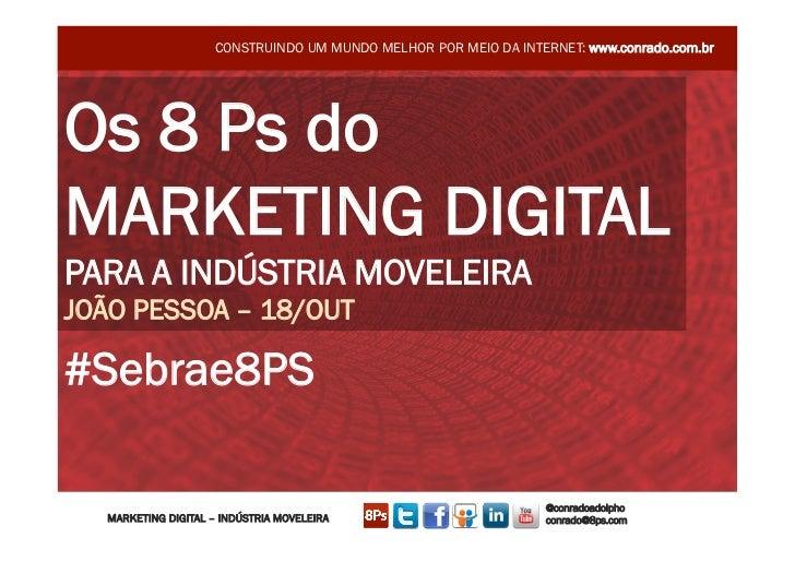 CONSTRUINDO UM MUNDO MELHOR POR MEIO DA INTERNET: www.conrado.com.brOs 8 Ps doMARKETING DIGITALPARA A INDÚSTRIA MOVELEIRAJ...