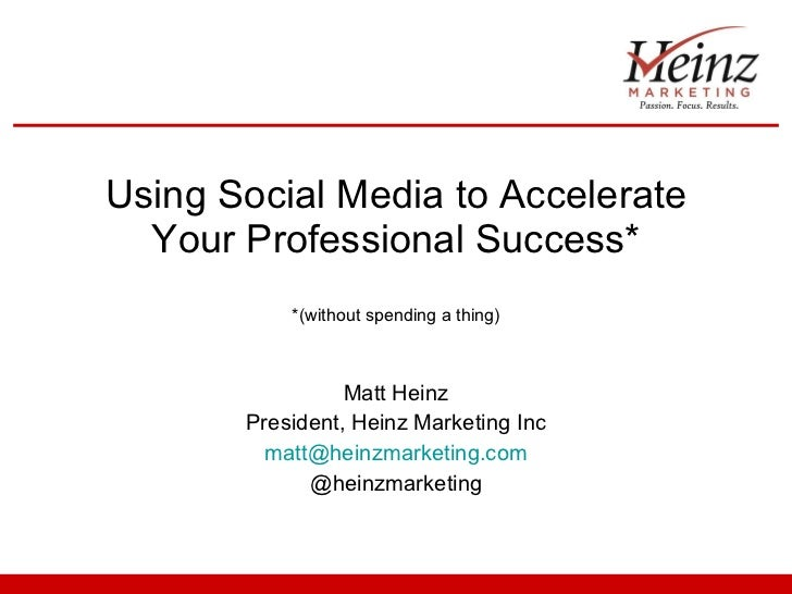 Using Social Media to Accelerate Your Professional Success* *(without spending a thing) Matt Heinz President, Heinz Market...