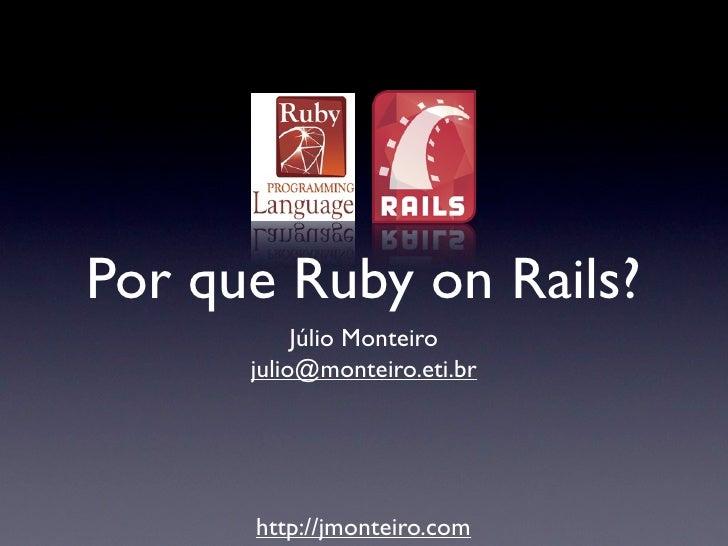 Por que Ruby on Rails?           Júlio Monteiro      julio@monteiro.eti.br      http://jmonteiro.com