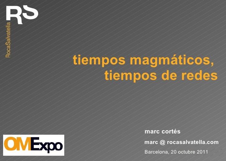 tiempos magmáticos,  tiempos de redes Barcelona, 20 octubre 2011 marc @ rocasalvatella.com marc cortés