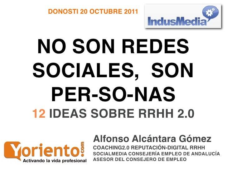 DONOSTI 20 OCTUBRE 2011NO SON REDESSOCIALES, SON PER-SO-NAS12 IDEAS SOBRE RRHH 2.0             Alfonso Alcántara Gómez    ...