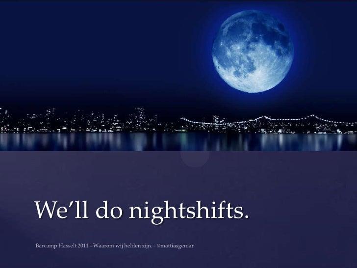 We'll do nightshifts.